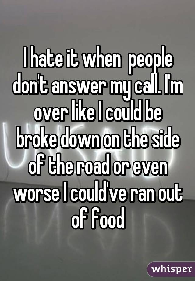 I hate it when  people don't answer my call. I'm over like I could be broke down on the side of the road or even worse I could've ran out of food