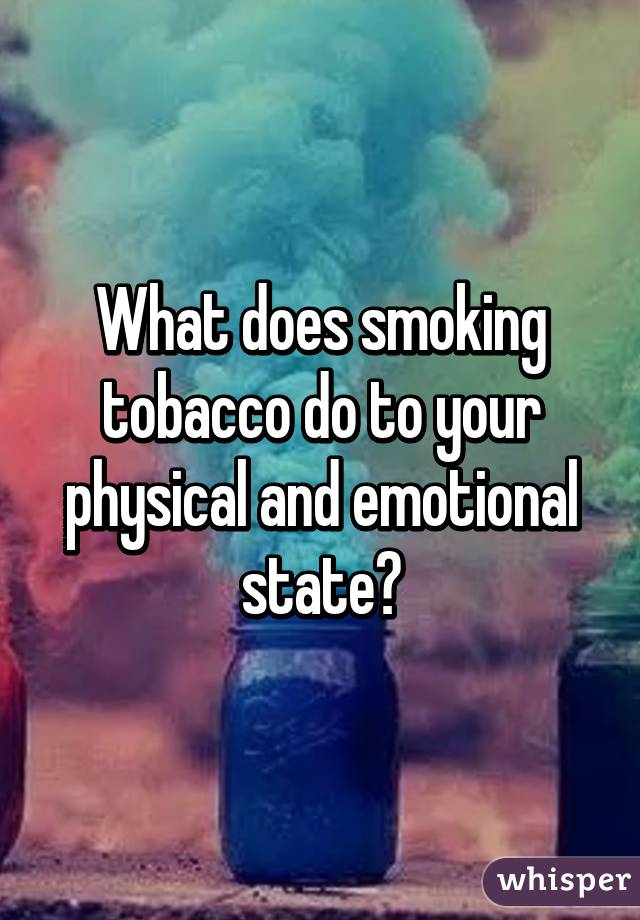 What does smoking tobacco do to your physical and emotional state?