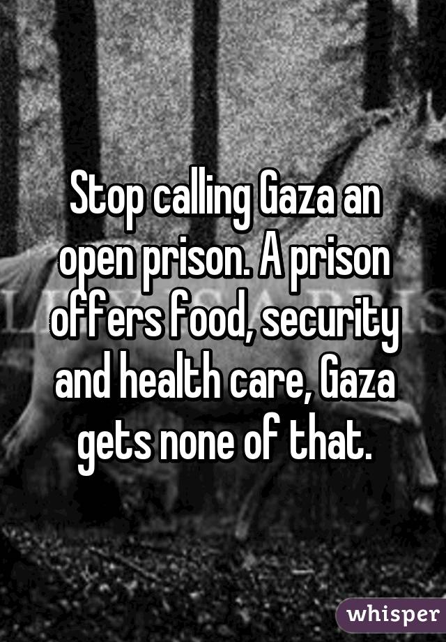 Stop calling Gaza an open prison. A prison offers food, security and health care, Gaza gets none of that.