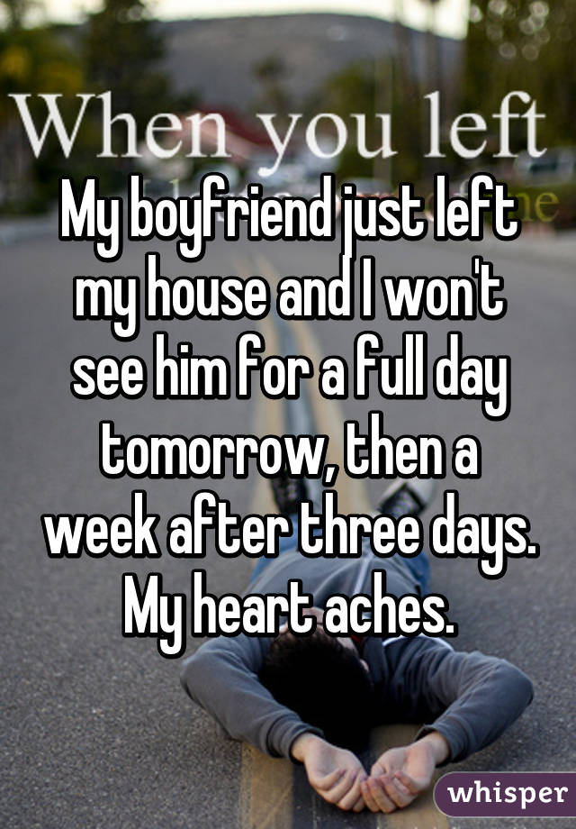 My boyfriend just left my house and I won't see him for a full day tomorrow, then a week after three days. My heart aches.