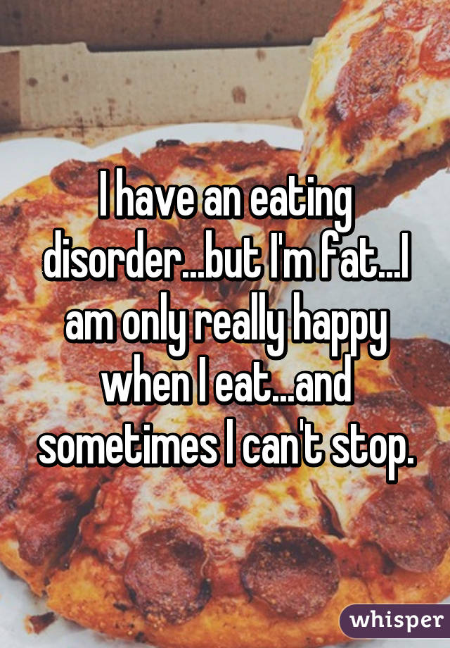 I have an eating disorder...but I'm fat...I am only really happy when I eat...and sometimes I can't stop.