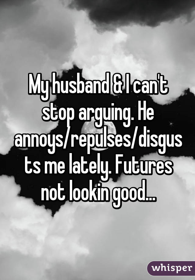 My husband & I can't stop arguing. He annoys/repulses/disgusts me lately. Futures not lookin good...