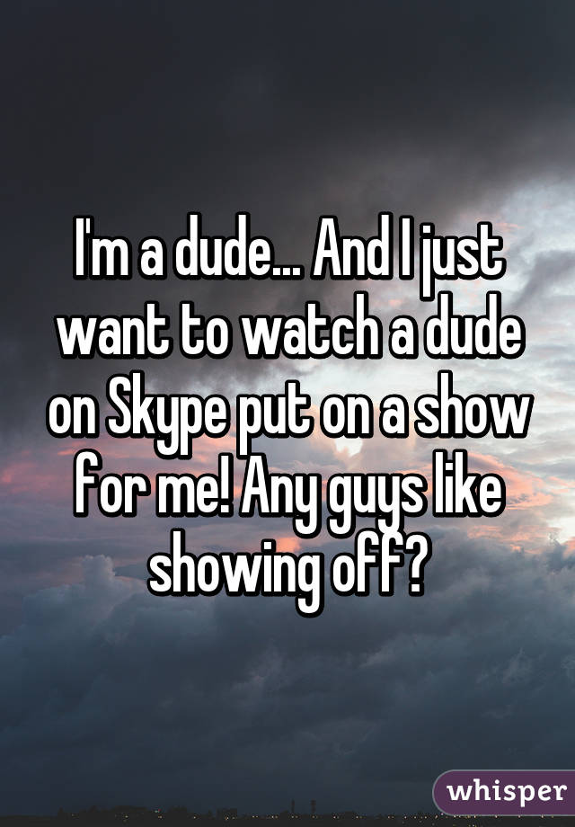 I'm a dude... And I just want to watch a dude on Skype put on a show for me! Any guys like showing off?