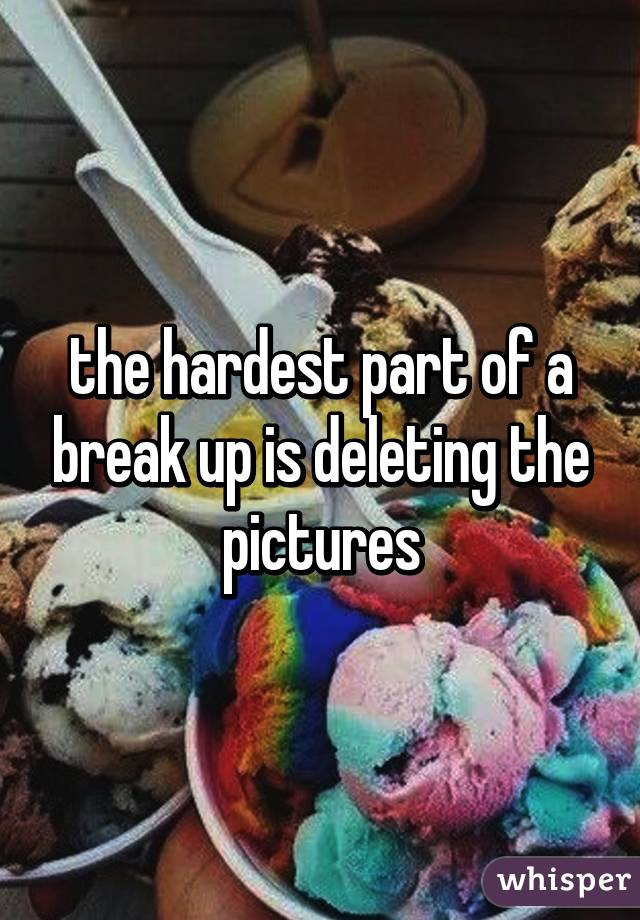 the hardest part of a break up is deleting the pictures - Whisper