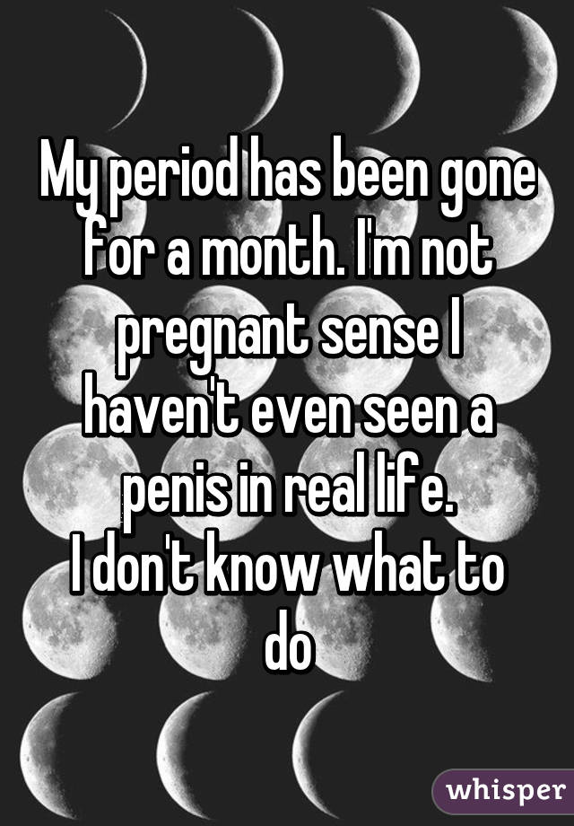 My period has been gone for a month. I'm not pregnant sense I haven't even seen a penis in real life. I don't know what to do
