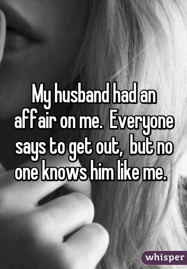 My husband had an affair on me.  Everyone says to get out,  but no one knows him like me.