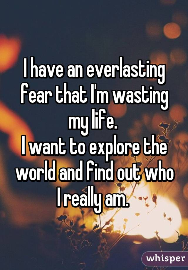 I have an everlasting fear that I'm wasting my life.  I want to explore the world and find out who I really am.