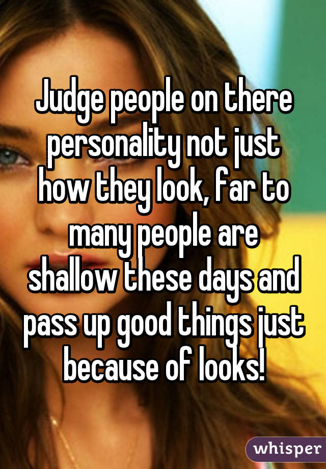 Judge people on there personality not just how they look, far to many people are shallow these days and pass up good things just because of looks!