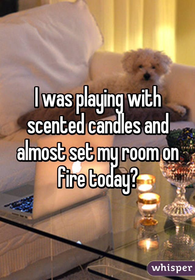 I was playing with scented candles and almost set my room on fire today😛