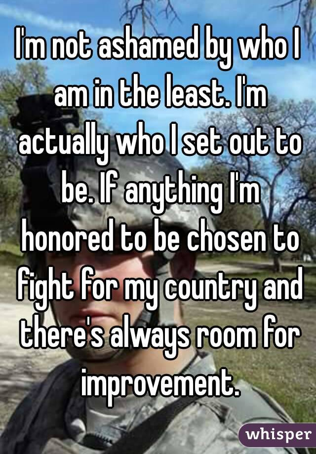 I'm not ashamed by who I am in the least. I'm actually who I set out to be. If anything I'm honored to be chosen to fight for my country and there's always room for improvement.