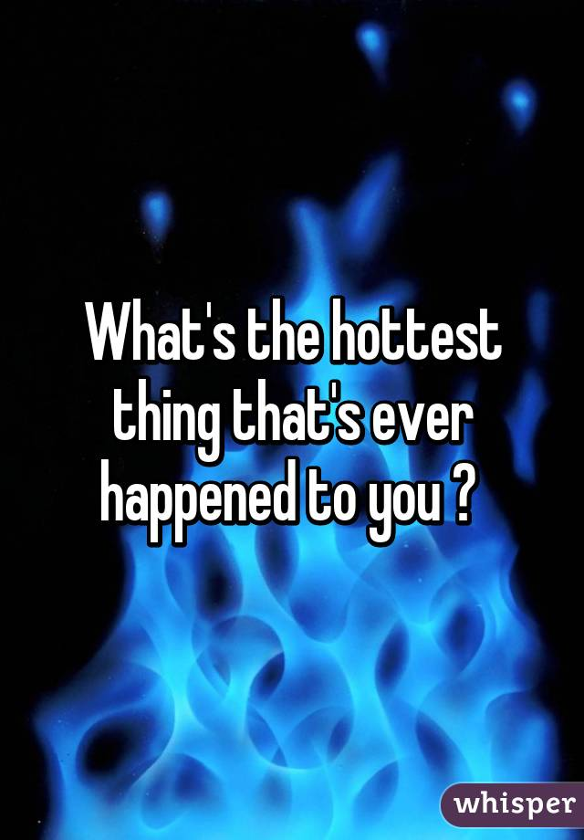 What's the hottest thing that's ever happened to you ?