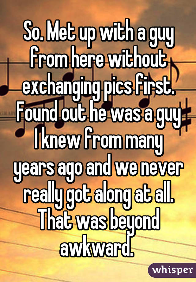 So. Met up with a guy from here without exchanging pics first. Found out he was a guy I knew from many years ago and we never really got along at all. That was beyond awkward.