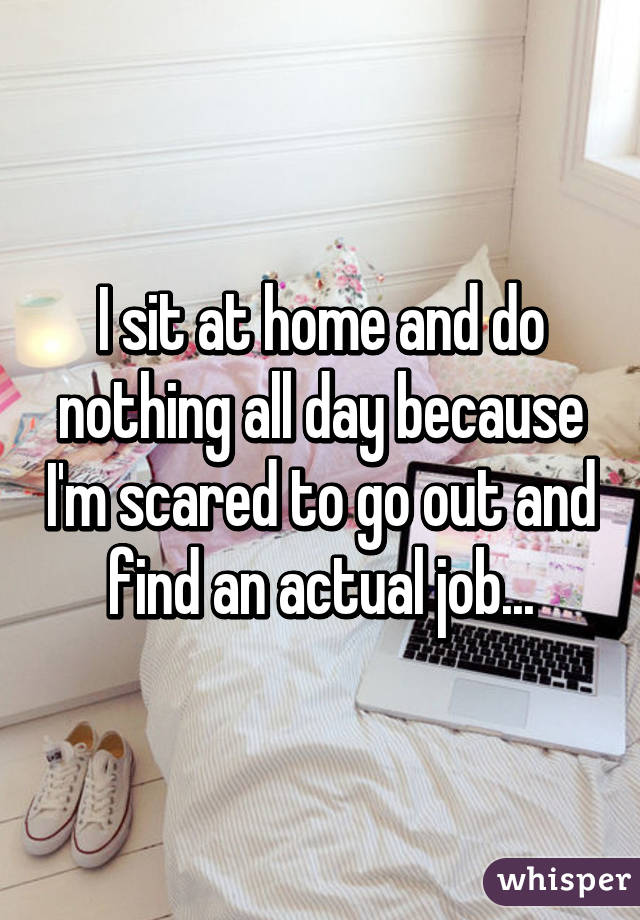 I sit at home and do nothing all day because I'm scared to go out and find an actual job...