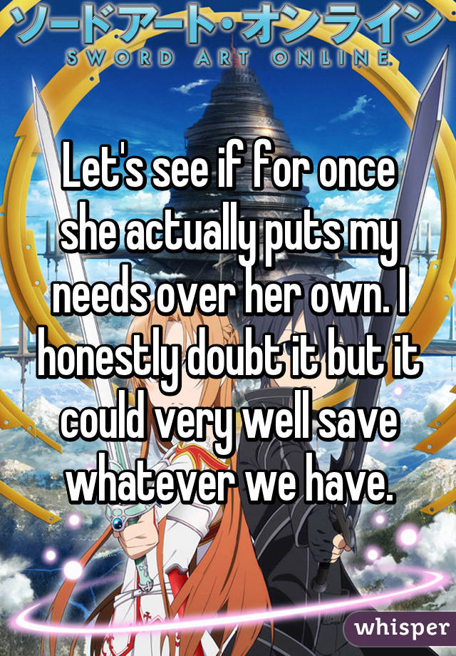 Let's see if for once she actually puts my needs over her own. I honestly doubt it but it could very well save whatever we have.