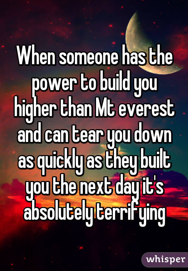 When someone has the power to build you higher than Mt everest and can tear you down as quickly as they built you the next day it's absolutely terrifying