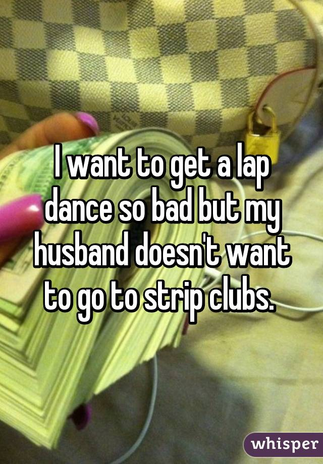 I want to get a lap dance so bad but my husband doesn't want to go to strip clubs.
