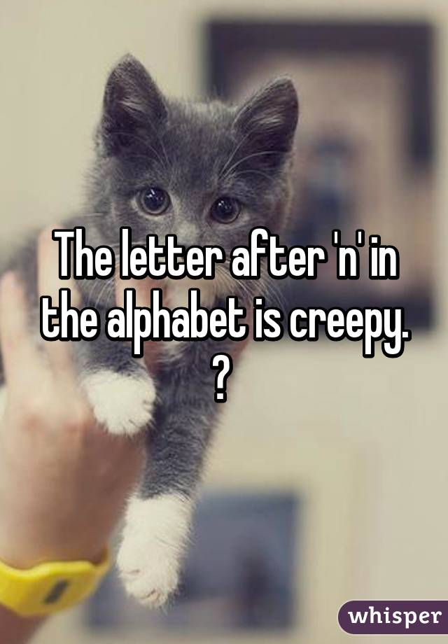 The letter after 'n' in the alphabet is creepy. 😁