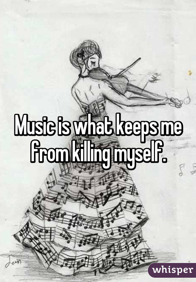 Music is what keeps me from killing myself.