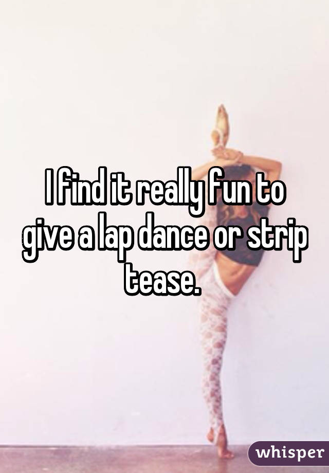I find it really fun to give a lap dance or strip tease.
