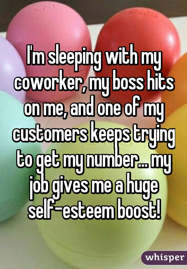 I'm sleeping with my coworker, my boss hits on me, and one of my customers keeps trying to get my number... my job gives me a huge self-esteem boost!