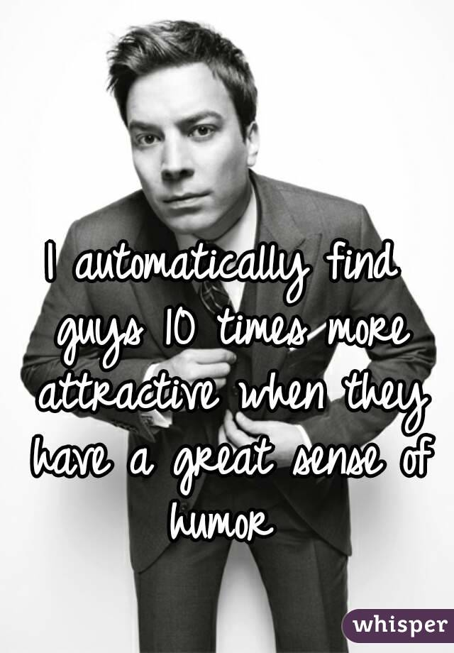 I automatically find guys 10 times more attractive when they have a great sense of humor