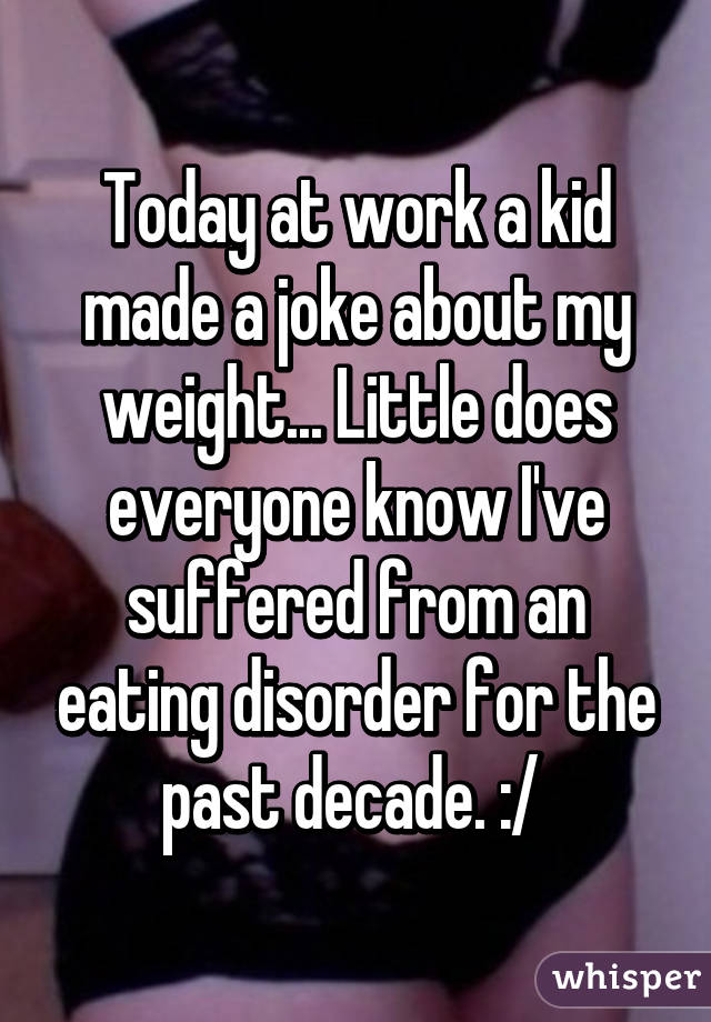 Today at work a kid made a joke about my weight... Little does everyone know I've suffered from an eating disorder for the past decade. :/