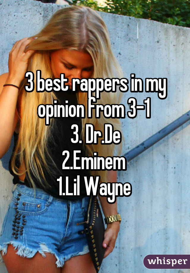 3 best rappers in my opinion from 3-1  3. Dr.De 2.Eminem  1.Lil Wayne
