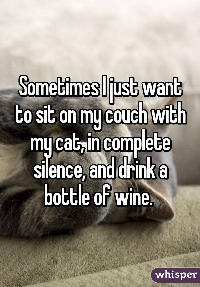 Sometimes I just want to sit on my couch with my cat, in complete silence, and drink a bottle of wine.
