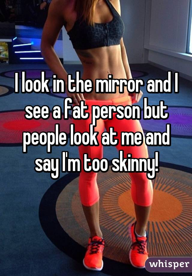 I look in the mirror and I see a fat person but people look at me and say I'm too skinny!