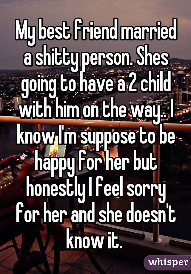 My best friend married a shitty person. Shes going to have a 2 child with him on the way.. I know I'm suppose to be happy for her but honestly I feel sorry for her and she doesn't know it.