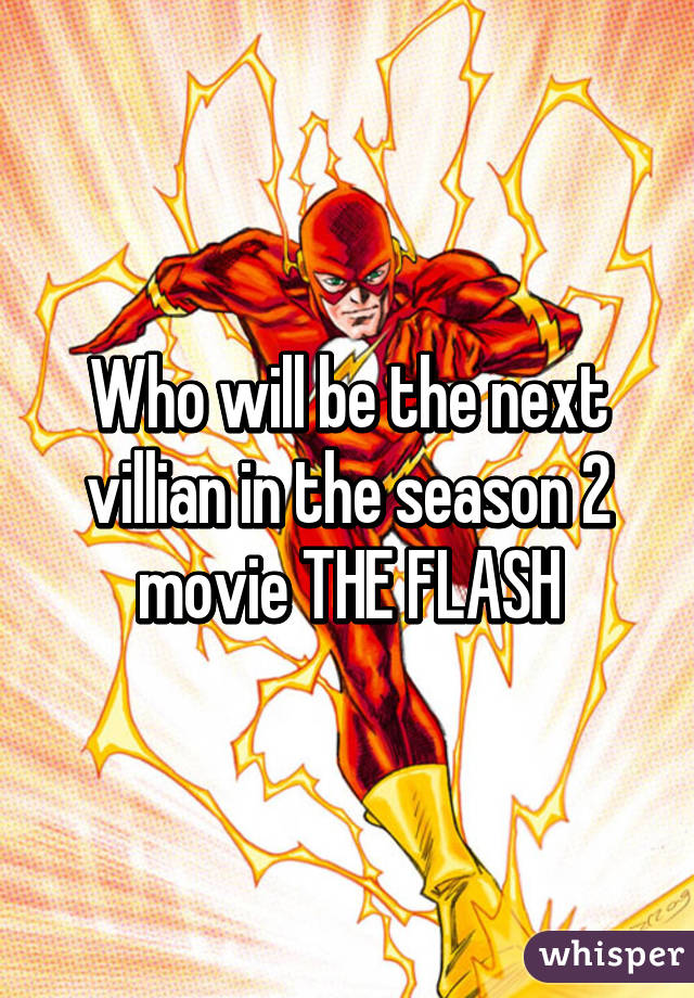 Who will be the next villian in the season 2 movie THE FLASH
