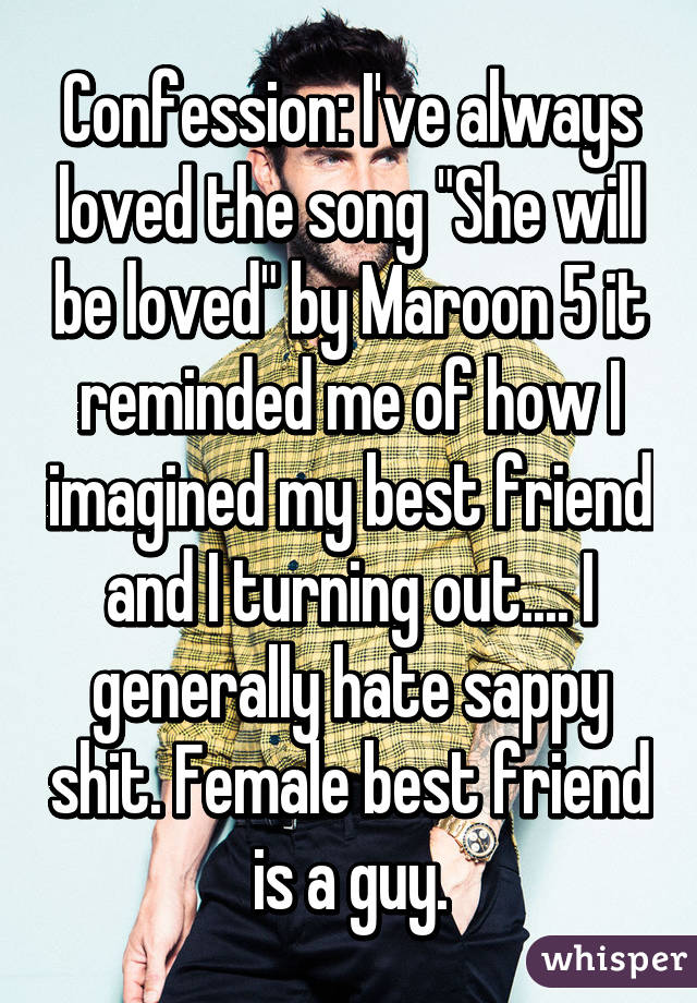 """Confession: I've always loved the song """"She will be loved"""" by Maroon 5 it reminded me of how I imagined my best friend and I turning out.... I generally hate sappy shit. Female best friend is a guy."""