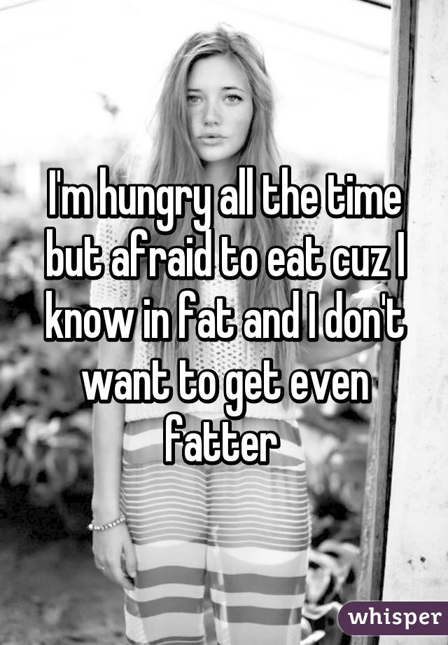 I'm hungry all the time but afraid to eat cuz I know in fat and I don't want to get even fatter