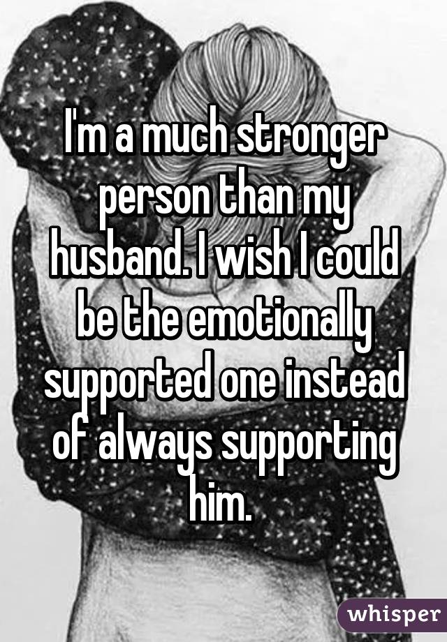 I'm a much stronger person than my husband. I wish I could be the emotionally supported one instead of always supporting him.