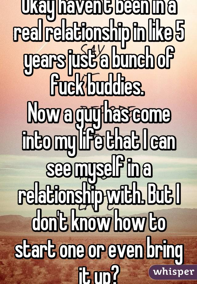 Okay haven't been in a real relationship in like 5 years just a bunch of fuck buddies.  Now a guy has come into my life that I can see myself in a relationship with. But I don't know how to start one or even bring it up?