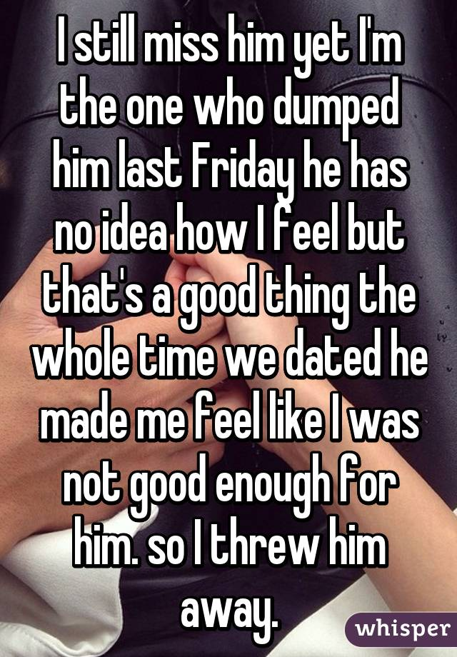 I still miss him yet I'm the one who dumped him last Friday he has no idea how I feel but that's a good thing the whole time we dated he made me feel like I was not good enough for him. so I threw him away.