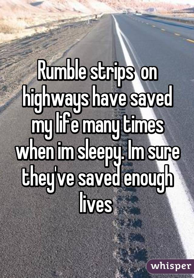 Rumble strips  on highways have saved my life many times when im sleepy. Im sure they've saved enough lives