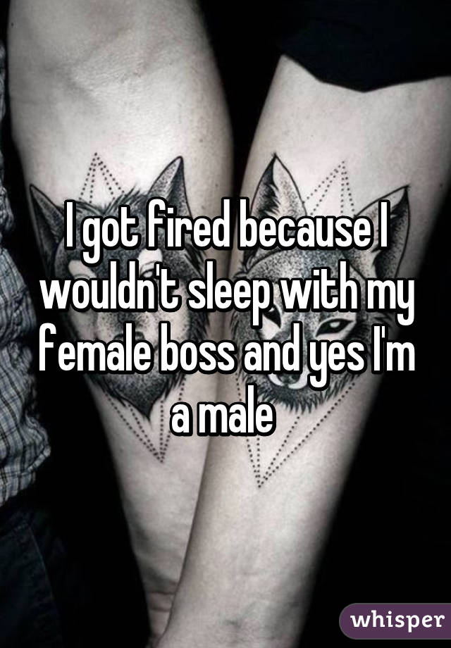 I got fired because I wouldn't sleep with my female boss and yes I'm a male