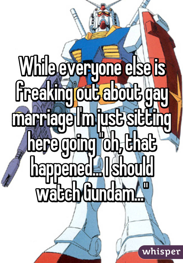 """While everyone else is freaking out about gay marriage I'm just sitting here going """"oh, that happened... I should watch Gundam..."""""""