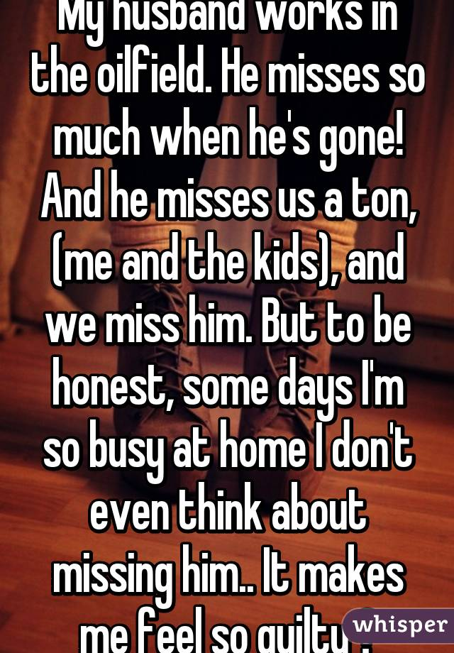My husband works in the oilfield. He misses so much when he's gone! And he misses us a ton, (me and the kids), and we miss him. But to be honest, some days I'm so busy at home I don't even think about missing him.. It makes me feel so guilty 💔