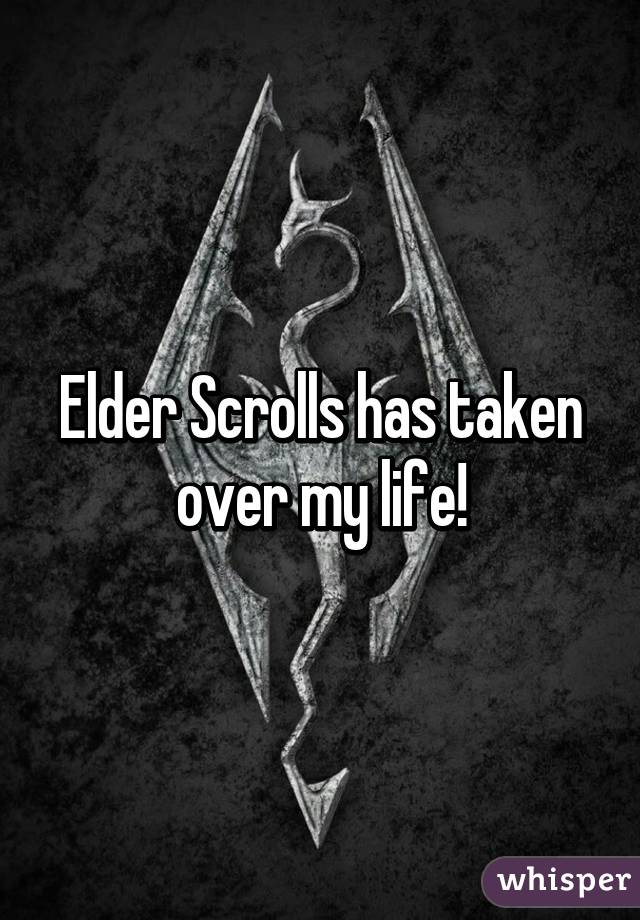 Elder Scrolls has taken over my life!