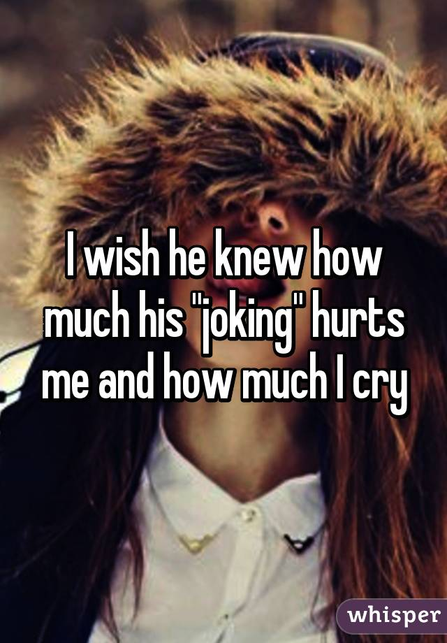 """I wish he knew how much his """"joking"""" hurts me and how much I cry"""