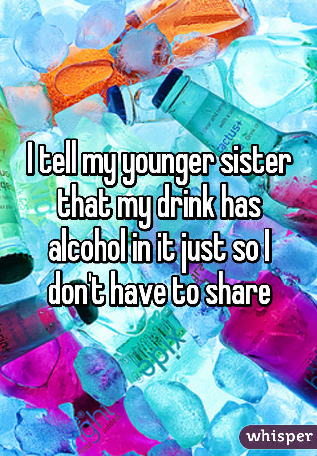 I tell my younger sister that my drink has alcohol in it just so I don't have to share