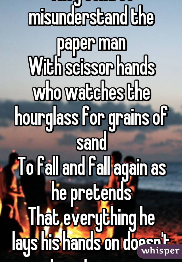 They tend to misunderstand the paper man With scissor hands who watches the hourglass for grains of sand To fall and fall again as he pretends That everything he lays his hands on doesn't turn to sure