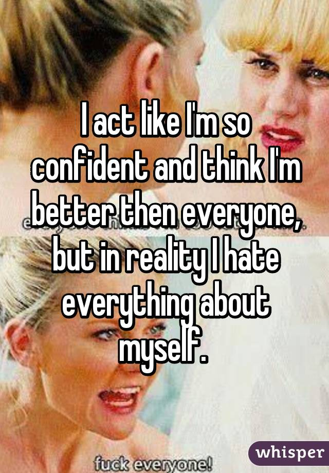 I act like I'm so confident and think I'm better then everyone, but in reality I hate everything about myself.