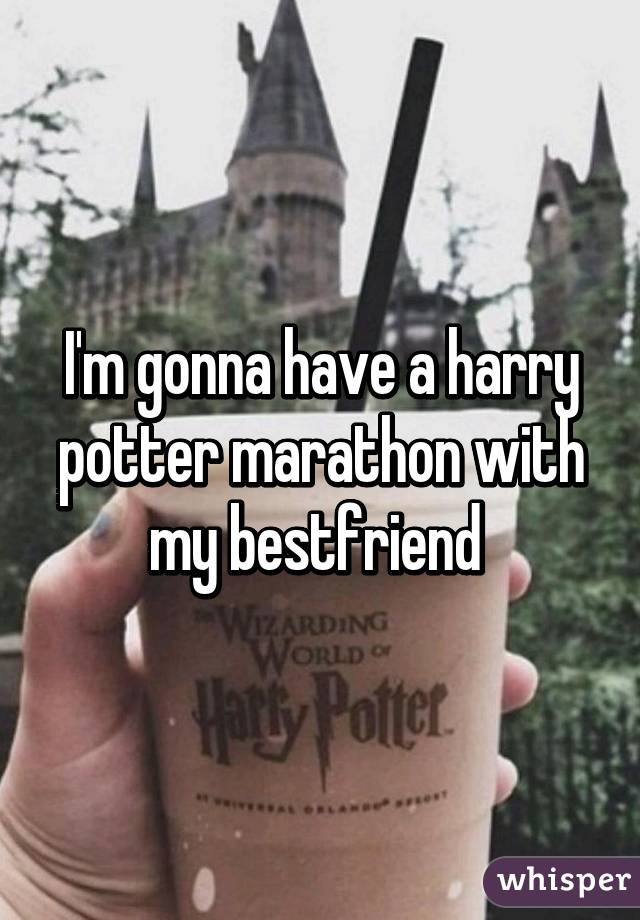 I'm gonna have a harry potter marathon with my bestfriend