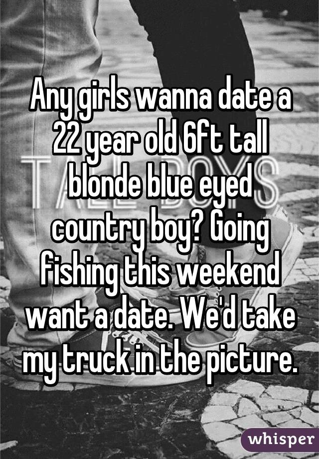 Any girls wanna date a 22 year old 6ft tall blonde blue eyed country boy? Going fishing this weekend want a date. We'd take my truck in the picture.