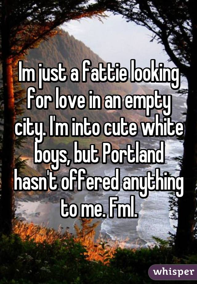 Im just a fattie looking for love in an empty city. I'm into cute white boys, but Portland hasn't offered anything to me. Fml.