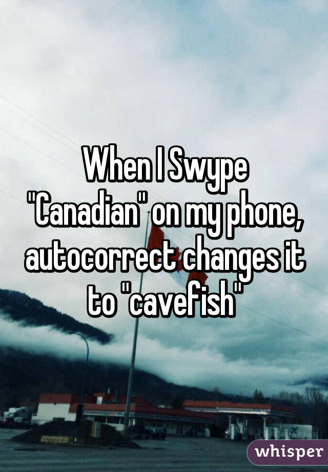 "When I Swype ""Canadian"" on my phone, autocorrect changes it to ""cavefish"""