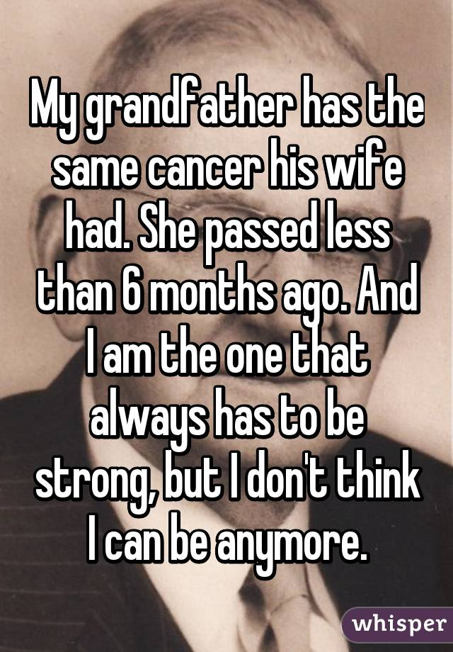 My grandfather has the same cancer his wife had. She passed less than 6 months ago. And I am the one that always has to be strong, but I don't think I can be anymore.
